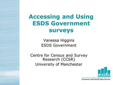 Accessing and Using ESDS Government surveys Vanessa Higgins ESDS Government Centre for Census and Survey Research (CCSR) University of Manchester.