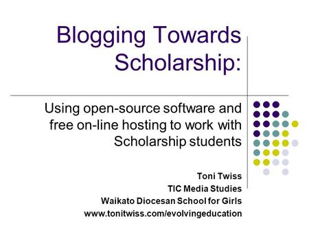 Blogging Towards Scholarship: Using open-source software and free on-line hosting to work with Scholarship students Toni Twiss TIC Media Studies Waikato.