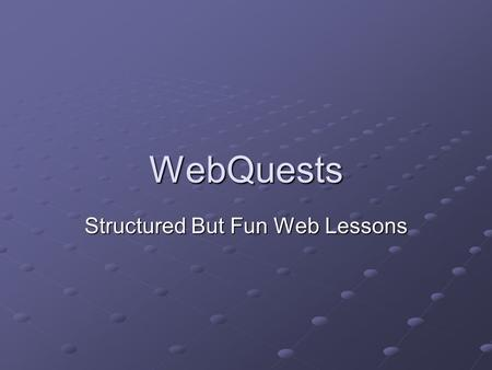 "WebQuests Structured But Fun Web Lessons. Definition ""An inquiry-oriented activity in which some or all of the information that learners interact with."