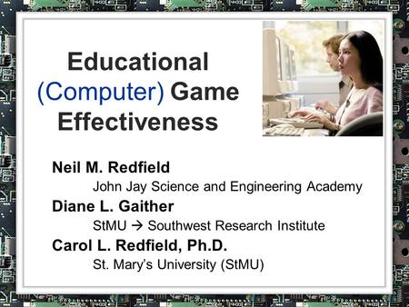 Educational (Computer) Game Effectiveness Neil M. Redfield John Jay Science and Engineering Academy Diane L. Gaither StMU  Southwest Research Institute.