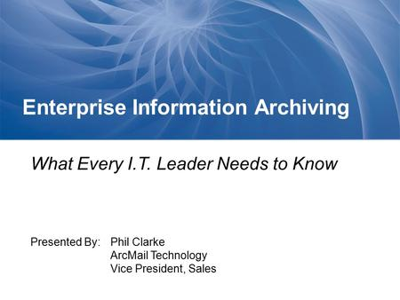 Enterprise Information Archiving What Every I.T. Leader Needs to Know Presented By: Phil Clarke ArcMail Technology Vice President, Sales.