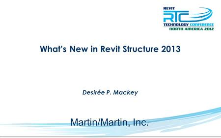 What's New in Revit Structure 2013 Desirée P. Mackey Martin/Martin, Inc.