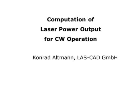 Computation of Laser Power Output for CW Operation Konrad Altmann, LAS-CAD GmbH.