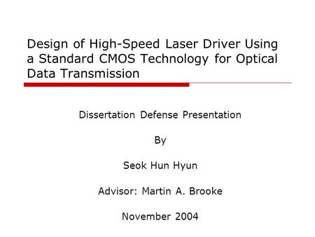 Design of High-Speed Laser Driver Using a Standard CMOS Technology for Optical Data Transmission Dissertation Defense Presentation By Seok Hun Hyun Advisor:
