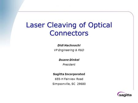 Laser Cleaving of Optical Connectors Didi Hachnochi VP Engineering & R&D Duane Dinkel President Sagitta Incorporated 655-H Fairview Road Simpsonville,