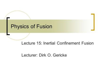 Physics of Fusion Lecture 15: Inertial Confinement Fusion Lecturer: Dirk O. Gericke.