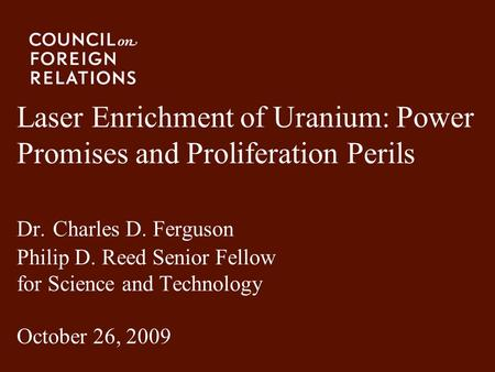 Laser Enrichment of Uranium: Power Promises and Proliferation Perils Dr. Charles D. Ferguson Philip D. Reed Senior Fellow for Science and Technology.