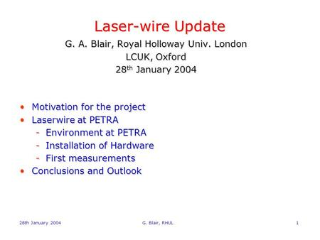 28th January 2004 G. Blair, RHUL1 Laser-wire Update G. A. Blair, Royal Holloway Univ. London LCUK, Oxford 28 th January 2004 Motivation for the projectMotivation.