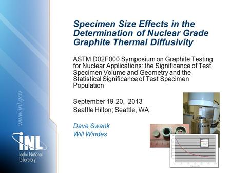 Www.inl.gov Specimen Size Effects in the Determination of Nuclear Grade Graphite Thermal Diffusivity ASTM D02F000 Symposium on Graphite Testing for Nuclear.