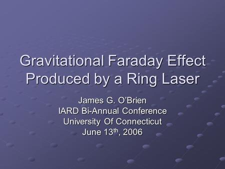 Gravitational Faraday Effect Produced by a Ring Laser James G. O'Brien IARD Bi-Annual Conference University Of Connecticut June 13 th, 2006.