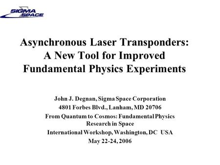 Asynchronous Laser Transponders: A New Tool for Improved Fundamental Physics Experiments John J. Degnan, Sigma Space Corporation 4801 Forbes Blvd., Lanham,