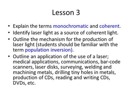 Lesson 3 Explain the terms monochromatic and coherent. Identify laser light as a source of coherent light. Outline the mechanism for the production of.