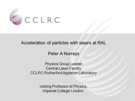 Acceleration of particles with lasers at RAL Peter A Norreys Physics Group Leader Central Laser Facility CCLRC Rutherford Appleton Laboratory visiting.