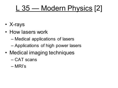 L 35 — Modern Physics [2] X-rays How lasers work –Medical applications of lasers –Applications of high power lasers Medical imaging techniques –CAT scans.