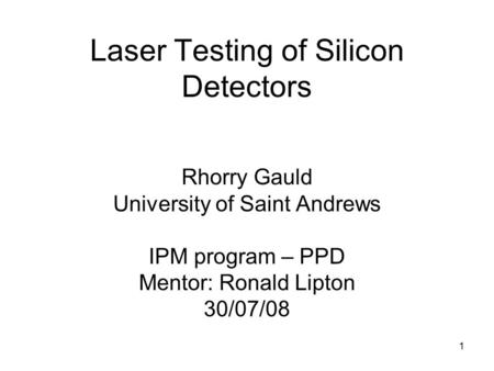 Laser Testing of Silicon Detectors Rhorry Gauld University of Saint Andrews IPM program – PPD Mentor: Ronald Lipton 30/07/08 1.