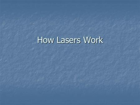 How Lasers Work. Lasers show up in an amazing range of products and technologies. You will find them in everything from CD players to dental drills to.