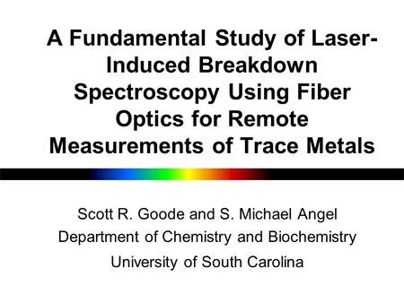A Fundamental Study of Laser- Induced Breakdown Spectroscopy Using Fiber Optics for Remote Measurements of Trace Metals Scott R. Goode and S. Michael Angel.