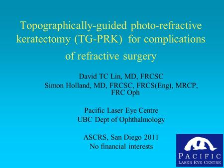 Topographically-guided photo-refractive keratectomy (TG-PRK) for complications of refractive surgery David TC Lin, MD, FRCSC Simon Holland, MD, FRCSC,