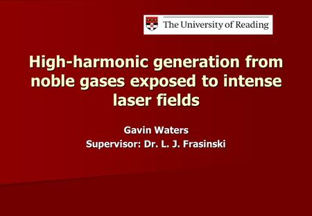 High-harmonic generation from noble gases exposed to intense laser fields Gavin Waters Supervisor: Dr. L. J. Frasinski.
