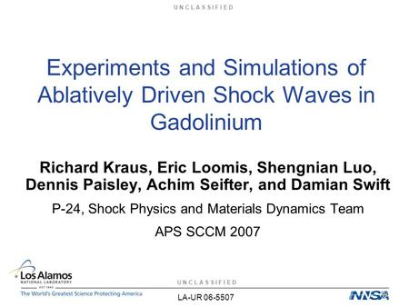 U N C L A S S I F I E D Experiments and Simulations of Ablatively Driven Shock Waves in Gadolinium Richard Kraus, Eric Loomis, Shengnian Luo, Dennis Paisley,