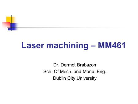 Laser machining – MM461 Dr. Dermot Brabazon Sch. Of Mech. and Manu. Eng. Dublin City University.