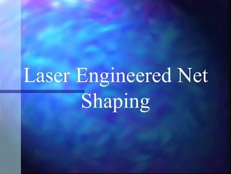 Laser Engineered Net Shaping. Companies Aerospace and Defense Industrial Biomedical Electronics Sandia National Labs.