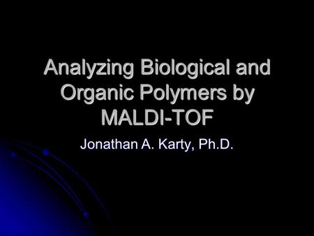 Analyzing Biological and Organic Polymers by MALDI-TOF Jonathan A. Karty, Ph.D.