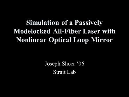 Simulation of a Passively Modelocked All-Fiber Laser with Nonlinear Optical Loop Mirror Joseph Shoer '06 Strait Lab.