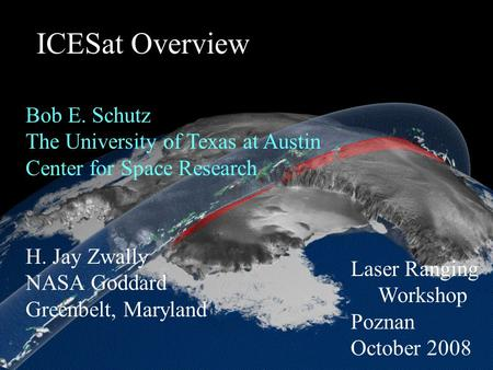 ICESat Overview H. Jay Zwally NASA Goddard Greenbelt, Maryland Bob E. Schutz The University of Texas at Austin Center for Space Research Laser Ranging.