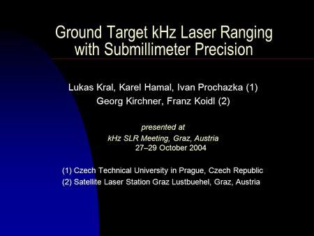 Ground Target kHz Laser Ranging with Submillimeter Precision Lukas Kral, Karel Hamal, Ivan Prochazka (1) Georg Kirchner, Franz Koidl (2) presented at kHz.