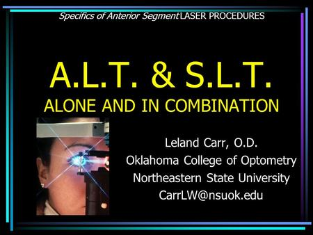 Specifics of Anterior Segment LASER PROCEDURES A.L.T. & S.L.T. ALONE AND IN COMBINATION Leland Carr, O.D. Oklahoma College of Optometry Northeastern State.