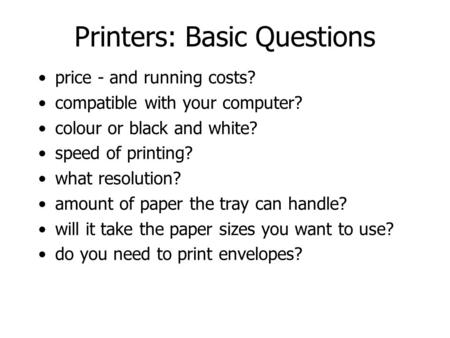 Printers: Basic Questions price - and running costs? compatible with your computer? colour or black and white? speed of printing? what resolution? amount.