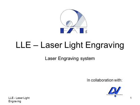 LLE - Laser Light Engraving 1 LLE – Laser Light Engraving Laser Engraving system In collaboration with: