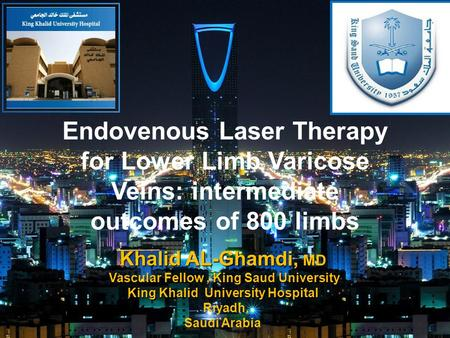Endovenous Laser Therapy for Lower Limb Varicose Veins: intermediate outcomes of 800 limbs. Khalid AL-Ghamdi, MD Vascular Fellow, King Saud University.