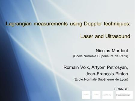 Lagrangian measurements using Doppler techniques: Laser and Ultrasound Nicolas Mordant (Ecole Normale Supérieure de Paris) Romain Volk, Artyom Petrosyan,