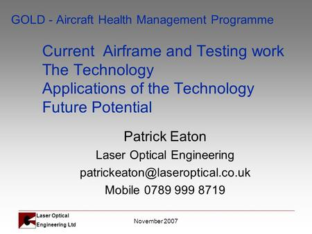 Laser Optical Engineering Ltd November 2007 GOLD - Aircraft Health Management Programme Current Airframe and Testing work The Technology Applications of.