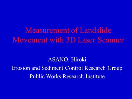 Measurement of Landslide Movement with 3D Laser Scanner ASANO, Hiroki Erosion and Sediment Control Research Group Public Works Research Institute.