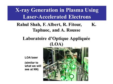 X-ray Generation in Plasma Using Laser-Accelerated Electrons Rahul Shah, F. Albert, R. Fitour, K. Taphuoc, and A. Rousse Laboratoire d'Optique Appliquée.