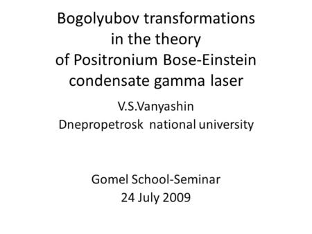 Bogolyubov transformations in the theory of Positronium Bose-Einstein condensate gamma laser V.S.Vanyashin Dnepropetrosk national university Gomel School-Seminar.