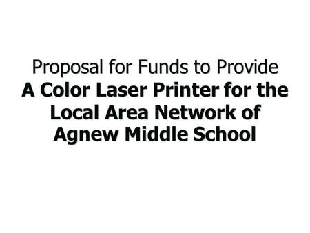 Proposal for Funds to Provide A Color Laser Printer for the Local Area Network of Agnew Middle School.