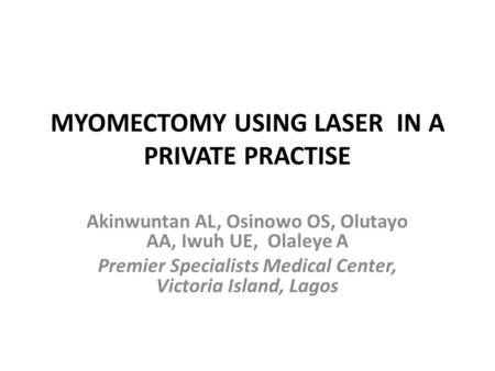 MYOMECTOMY USING LASER IN A PRIVATE PRACTISE Akinwuntan AL, Osinowo OS, Olutayo AA, Iwuh UE, Olaleye A Premier Specialists Medical Center, Victoria Island,