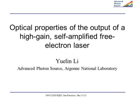 2004 CLEO/IQEC, San Francisco, May 15-21 Optical properties of the output of a high-gain, self-amplified free- electron laser Yuelin Li Advanced Photon.