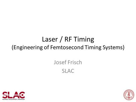 Laser / RF Timing (Engineering of Femtosecond Timing Systems) Josef Frisch SLAC.