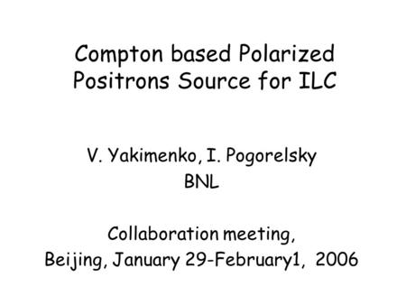 Compton based Polarized Positrons Source for ILC V. Yakimenko, I. Pogorelsky BNL Collaboration meeting, Beijing, January 29-February1, 2006.