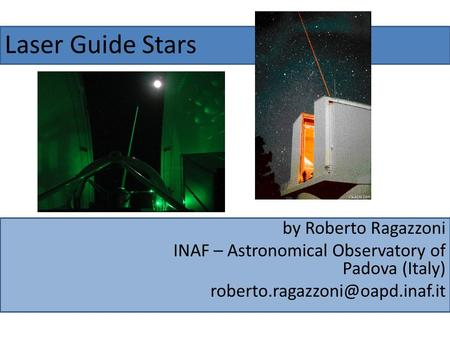 Laser Guide Stars by Roberto Ragazzoni INAF – Astronomical Observatory of Padova (Italy)