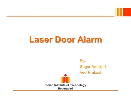 Indian Institute of Technology Hyderabad Laser Door Alarm By By- Sagar Adhikari Ved Prakash.