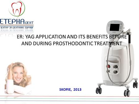 ER: YAG APPLICATION AND ITS BENEFITS BEFORE AND DURING PROSTHODONTIC TREATMENT SKOPJE, 2013.