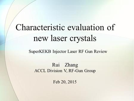 Characteristic evaluation of new laser crystals Rui Zhang ACCL Division V, RF-Gun Group Feb 20, 2015 SuperKEKB Injector Laser RF Gun Review.