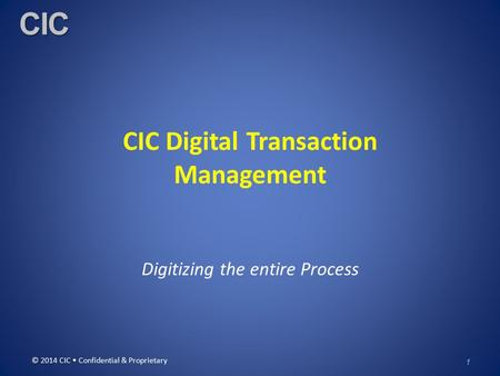 CIC CIC Digital Transaction Management Digitizing the entire Process © 2014 CIC Confidential & Proprietary 1.