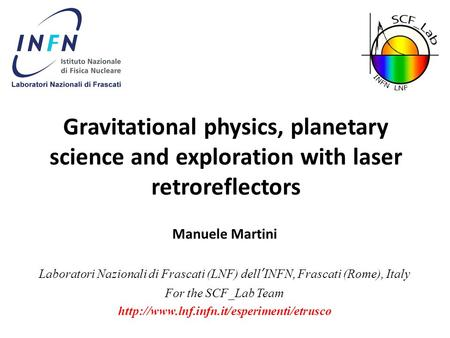 Gravitational physics, planetary science and exploration with laser retroreflectors Manuele Martini Laboratori Nazionali di Frascati (LNF) dell'INFN, Frascati.
